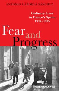 Antonio S?nchez Cazorla - Fear and Progress. Ordinary Lives in Franco's Spain, 1939-1975
