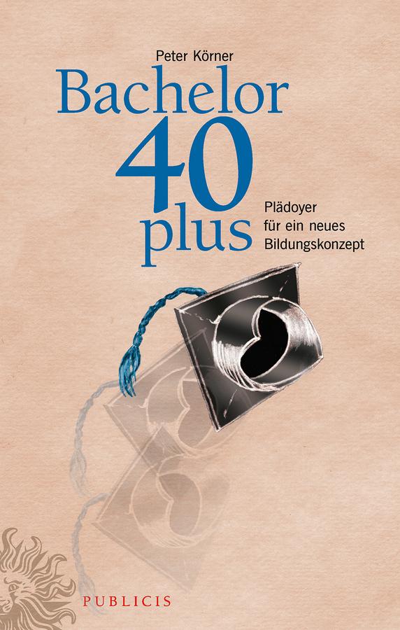 Peter Körner Bachelor 40plus. Plädoyer für ein neues Bildungskonzept