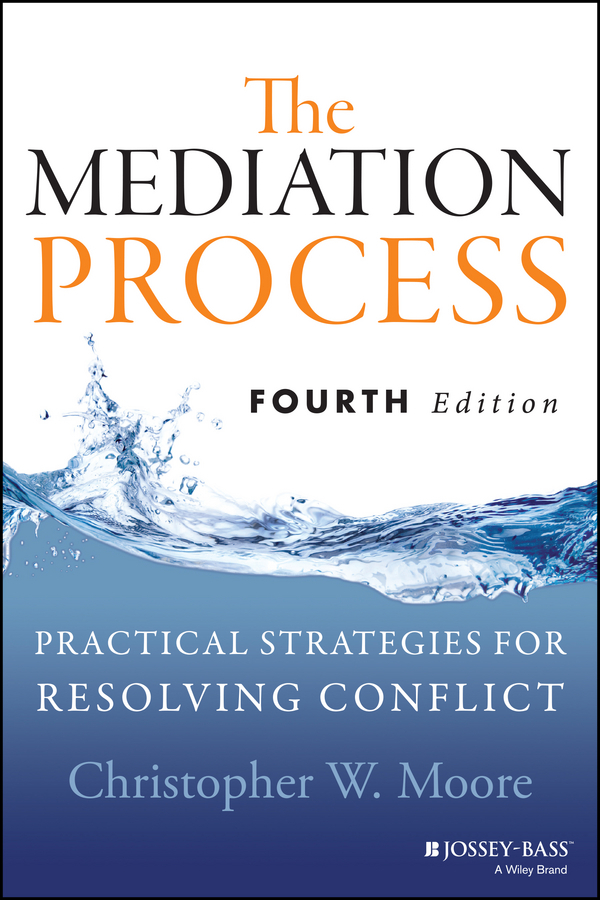 Christopher Moore W.. The Mediation Process. Practical Strategies for Resolving Conflict