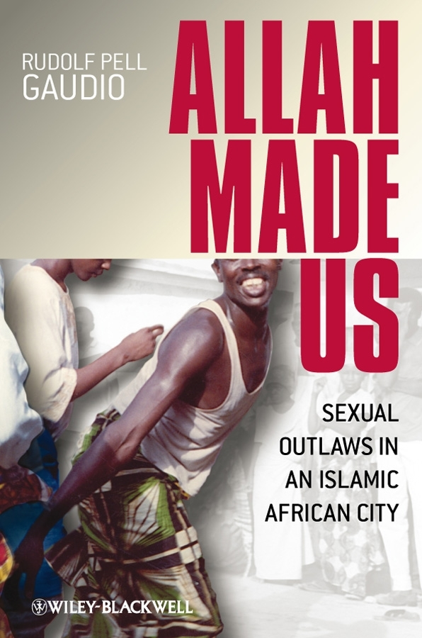 Rudolf Gaudio Pell Allah Made Us. Sexual Outlaws in an Islamic African City ISBN: 9781444310528 rudolf gaudio pell allah made us sexual outlaws in an islamic african city