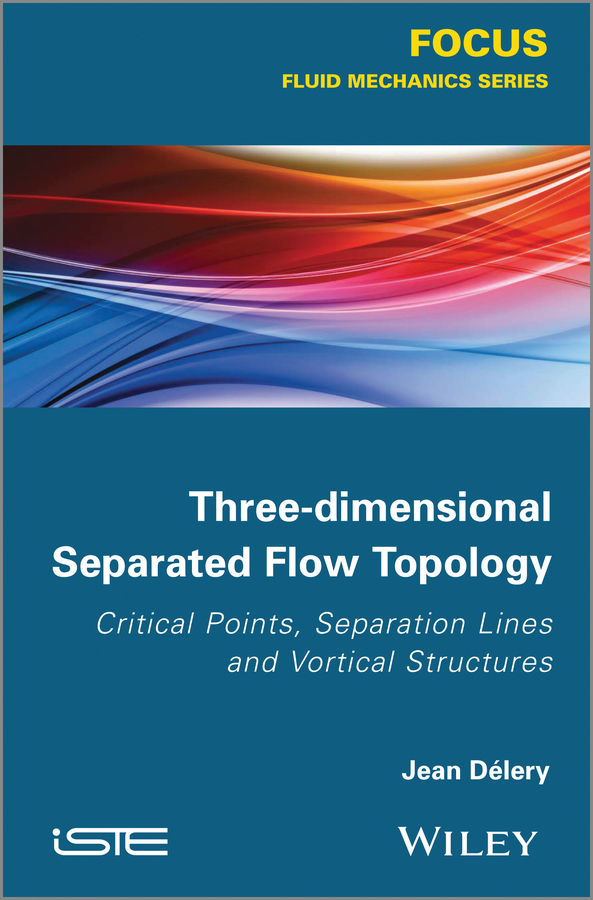 Jean Delery Three-dimensional Separated Flows Topology. Singular Points, Beam Splitters and Vortex Structures ISBN: 9781118578414