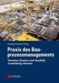 Christoph  Motzko - Praxis des Bauprozessmanagements. Termine, Kosten und Qualit?t zuverl?ssig steuern