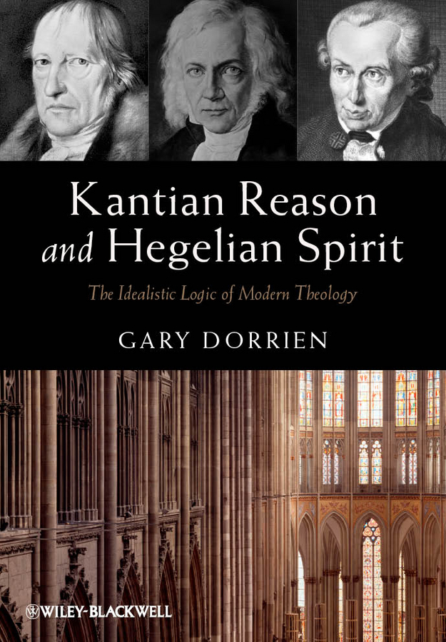 Gary  Dorrien Kantian Reason and Hegelian Spirit. The Idealistic Logic of Modern Theology duncan bruce the dream cafe lessons in the art of radical innovation