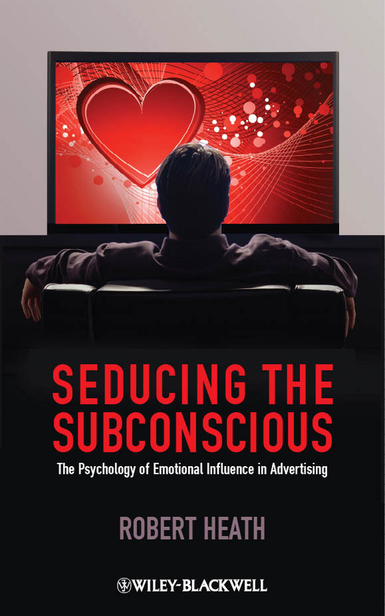 Robert Heath Seducing the Subconscious. The Psychology of Emotional Influence in Advertising influence of age at castration