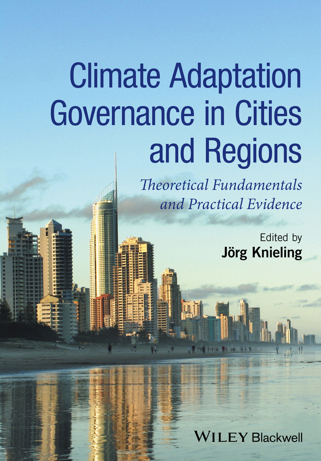 Jorg  Knieling Climate Adaptation Governance in Cities and Regions. Theoretical Fundamentals and Practical Evidence jorg knieling climate adaptation governance in cities and regions theoretical fundamentals and practical evidence