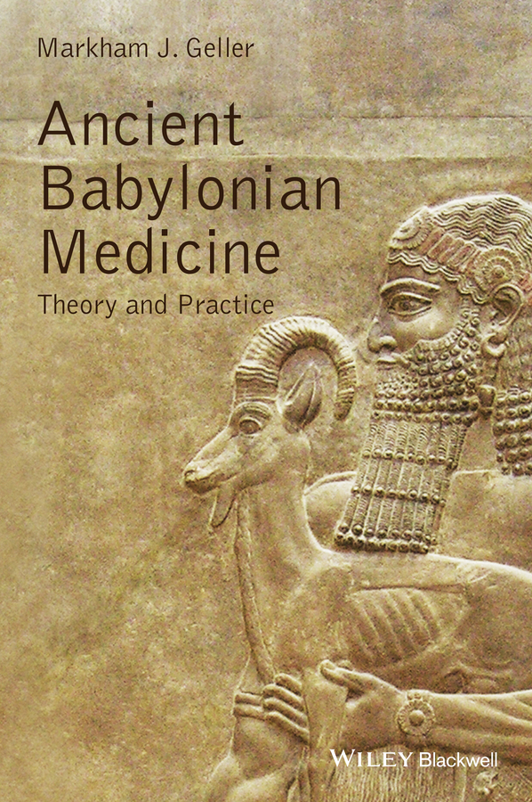 Markham Geller J. Ancient Babylonian Medicine. Theory and Practice