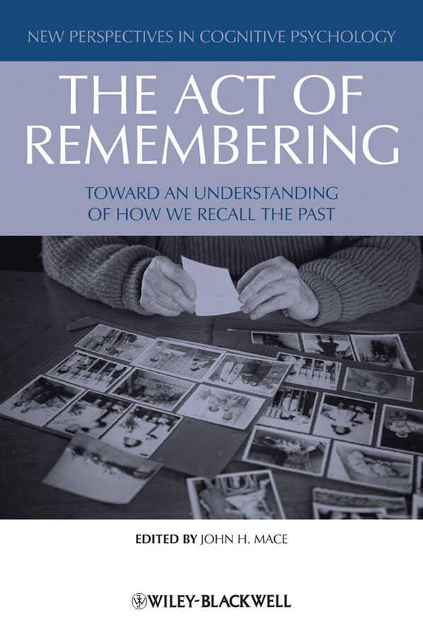 John Mace H. The Act of Remembering. Toward an Understanding of How We Recall the Past