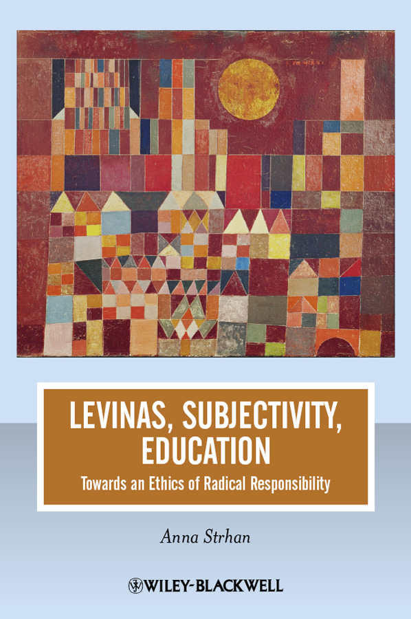 Anna Strhan Levinas, Subjectivity, Education. Towards an Ethics of Radical Responsibility the relevance of political science