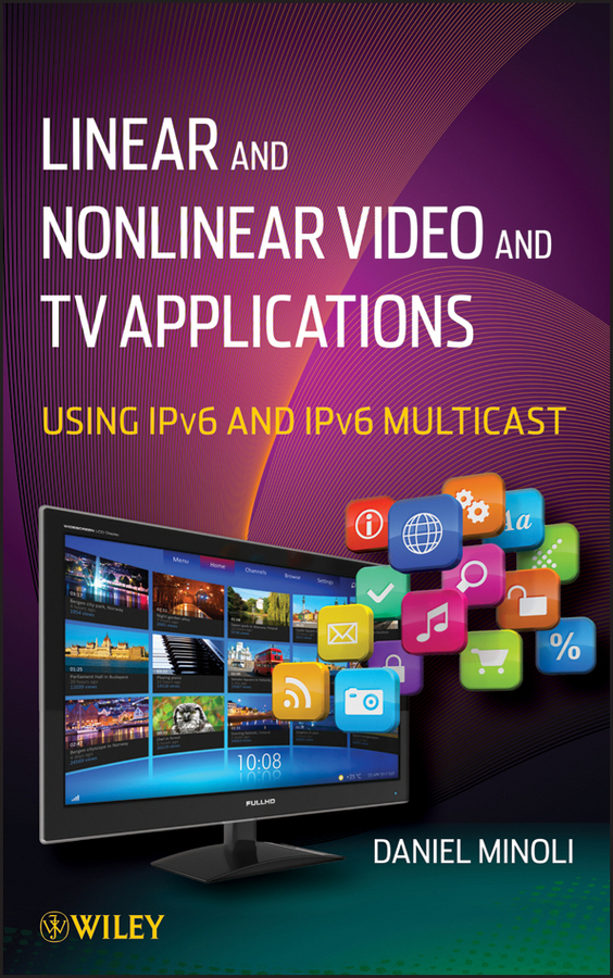 Daniel Minoli Linear and Non-Linear Video and TV Applications. Using IPv6 and IPv6 Multicast