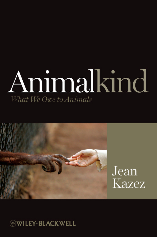 Jean  Kazez Animalkind. What We Owe to Animals colin b to capture what we cannot keep