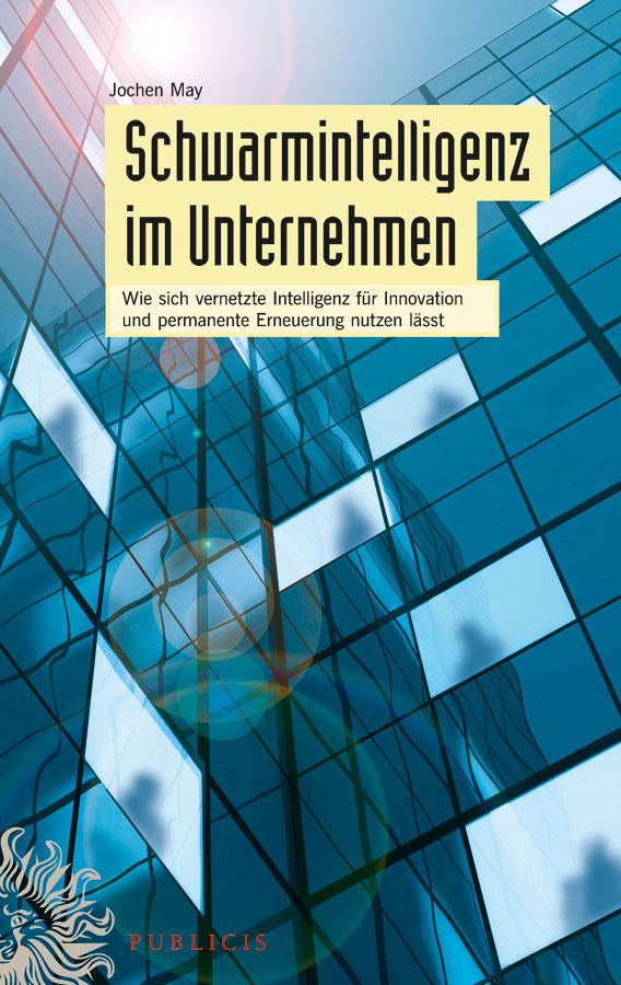 Jochen May Schwarmintelligenz im Unternehmen. Wie sich vernetzte Intelligenz für Innovation und permanente Erneuerung nutzen lässt sicher