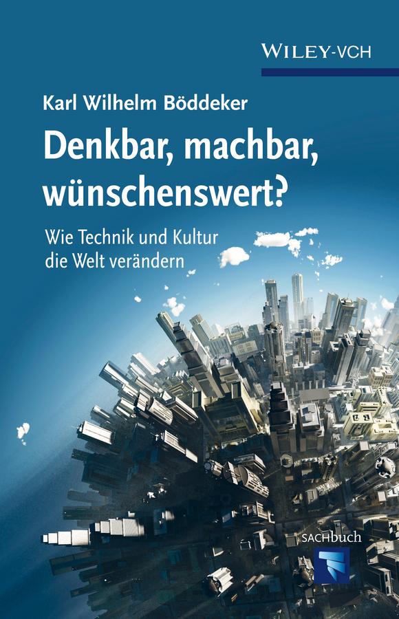 Karl Böddeker Wilhelm Denkbar, machbar, wunschenswert? Wie Technik und Kultur die Welt verandern