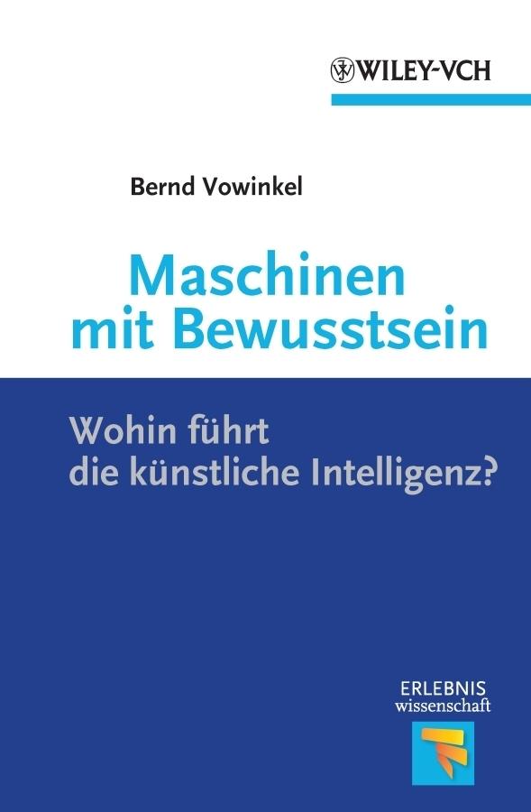 Bernd  Vowinkel. Maschinen mit Bewusstsein. Wohin Führt die Künstliche Intelligenz?