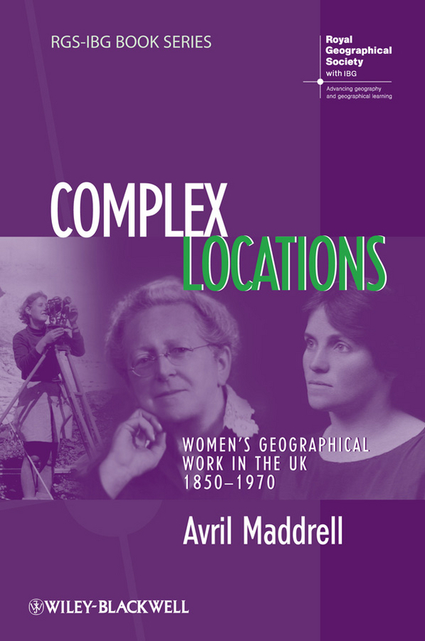 Avril Maddrell Complex Locations. Women's Geographical Work in the UK 1850-1970