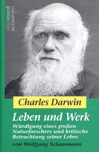 Wolfgang  Schaumann - Charles Darwin - Leben und Werk. W?rdigung eines gro?en Naturforschers und kritische Betrachtung seiner Lehre