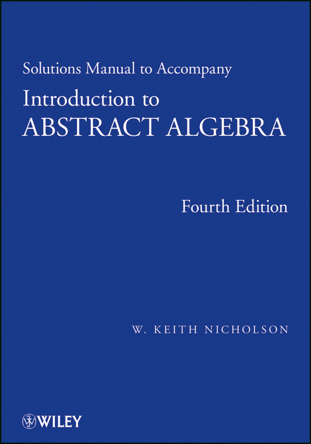 W. Nicholson Keith. Solutions Manual to accompany Introduction to Abstract Algebra, 4e, Solutions Manual