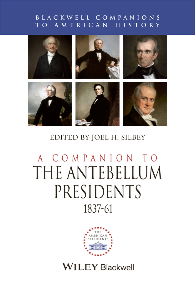 Joel Silbey H. A Companion to the Antebellum Presidents 1837 - 1861 the american civil war