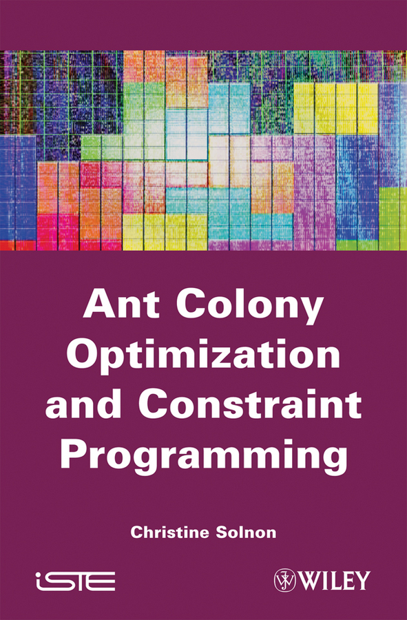 Christine Solnon Ant Colony Optimization and Constraint Programming binary integer optimization problems