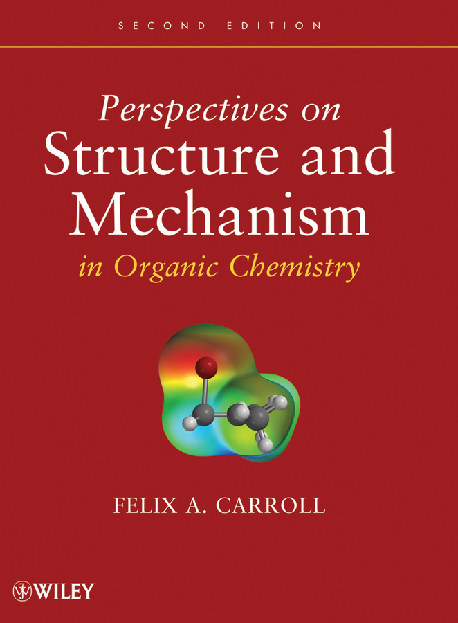 Felix Carroll A. Perspectives on Structure and Mechanism in Organic Chemistry advances in physical organic chemistry 29