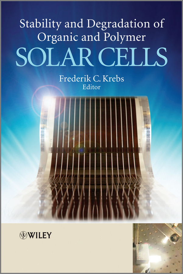 Frederik Krebs C. Stability and Degradation of Organic and Polymer Solar Cells ISBN: 9781119942429 solution processed organic solar cells