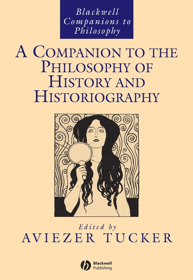 Aviezer  Tucker A Companion to the Philosophy of History and Historiography aviezer tucker a companion to the philosophy of history and historiography