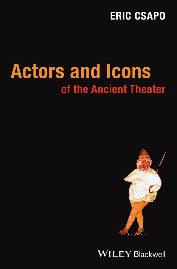 Eric Csapo Actors and Icons of the Ancient Theater driven to distraction