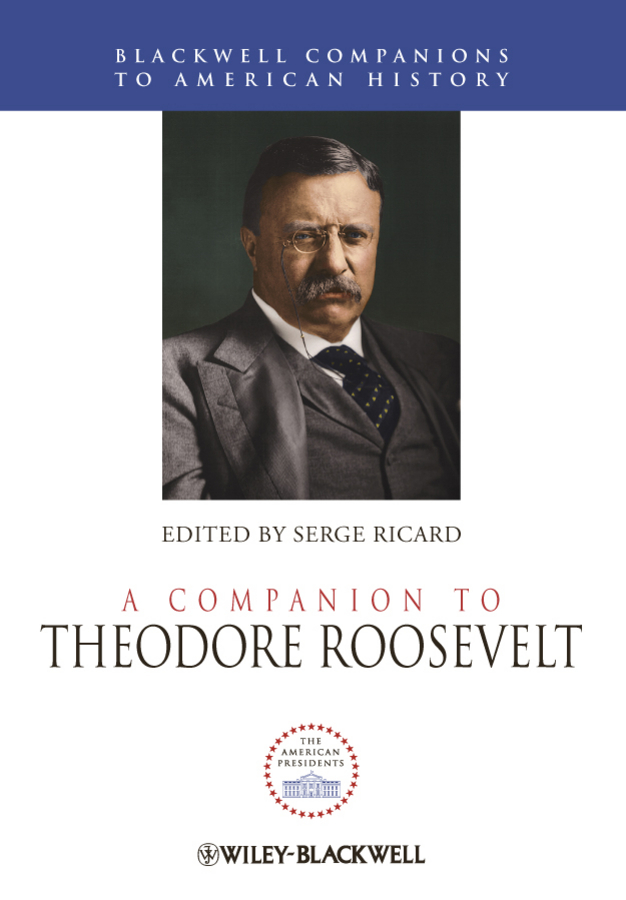 Serge Ricard A Companion to Theodore Roosevelt theodore roosevelt and the rise of america to worl d power