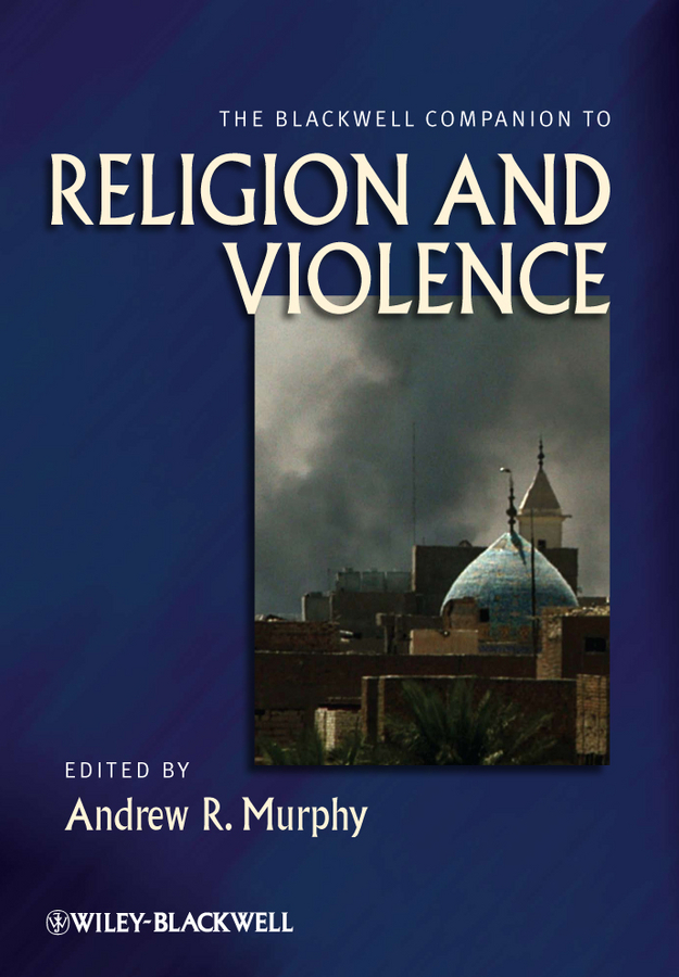Andrew Murphy R. The Blackwell Companion to Religion and Violence nation gender and cultures of violence