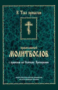 Сборник - К тебе прибегаю. Православный молитвослов с правилом ко Святому Причащению