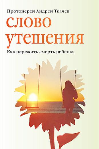 протоиерей Андрей Ткачев Слово утешения. Как пережить смерть ребенка