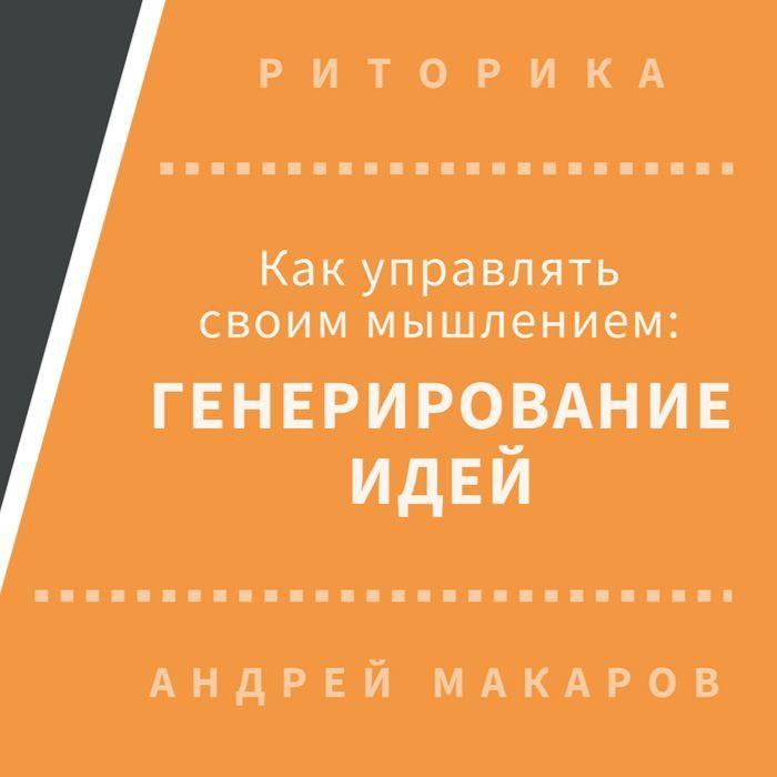 Андрей Макаров. Как управлять своим мышлением: генерирование идей