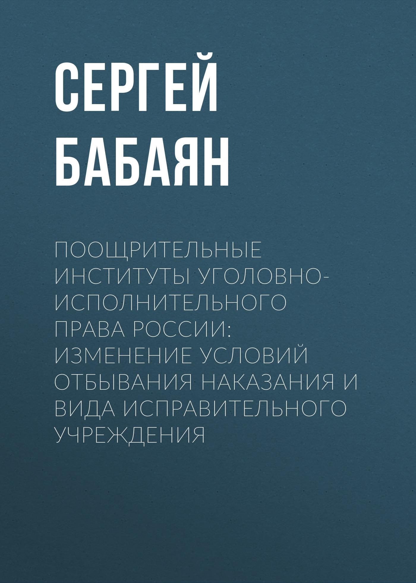 Сергей Бабаян - Поощрительные институты уголовно-исполнительного права России: изменение условий отбывания наказания и вида исправительного учреждения