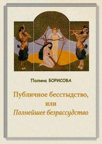 Полина Борисова - Публичное бесстыдство, или Полнейшее безрассудство. Две части