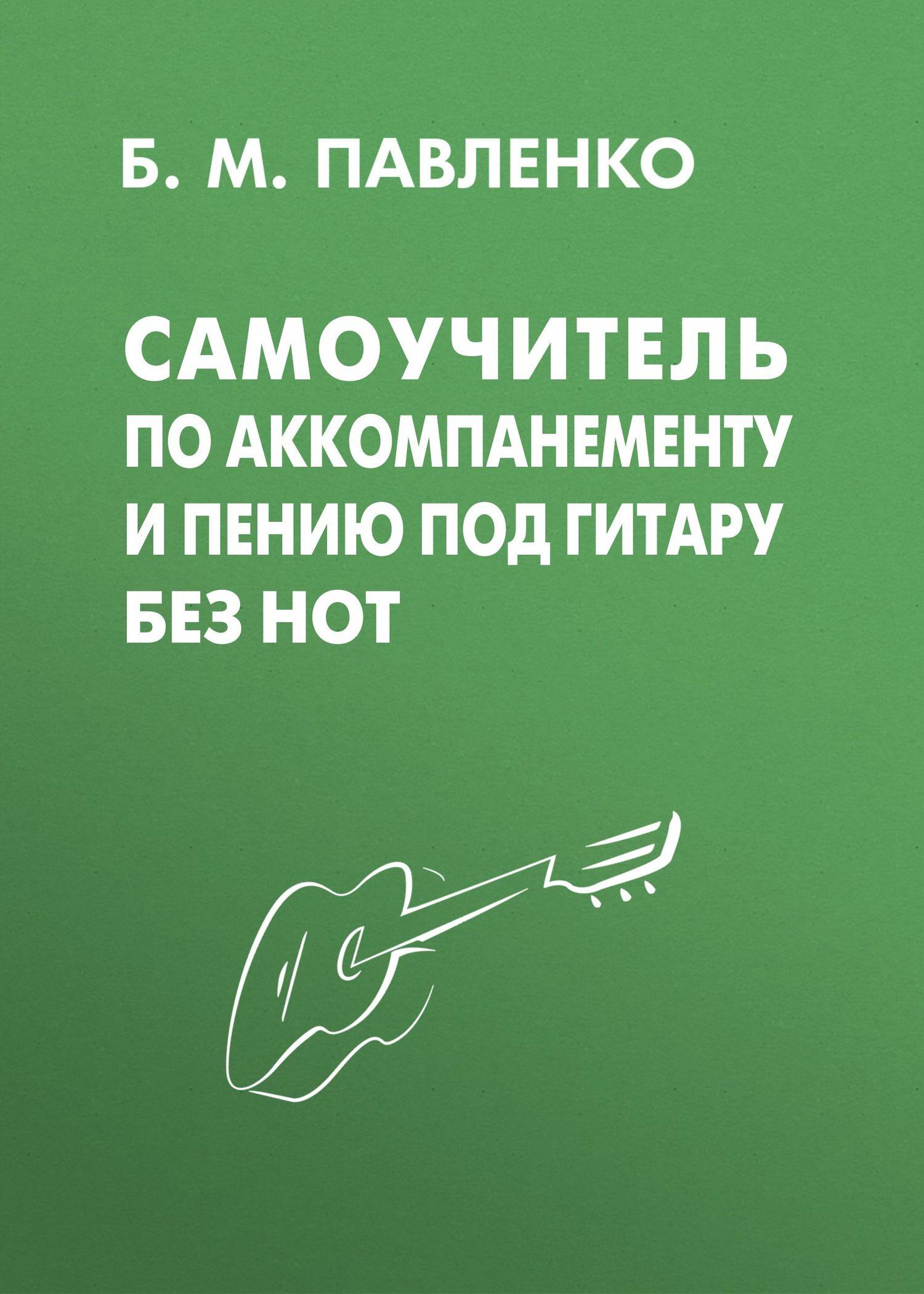 Б. М. Павленко Самоучитель по аккомпанементу и пению под гитару без нот б м павленко самоучитель по аккомпанементу и пению под гитару без нот