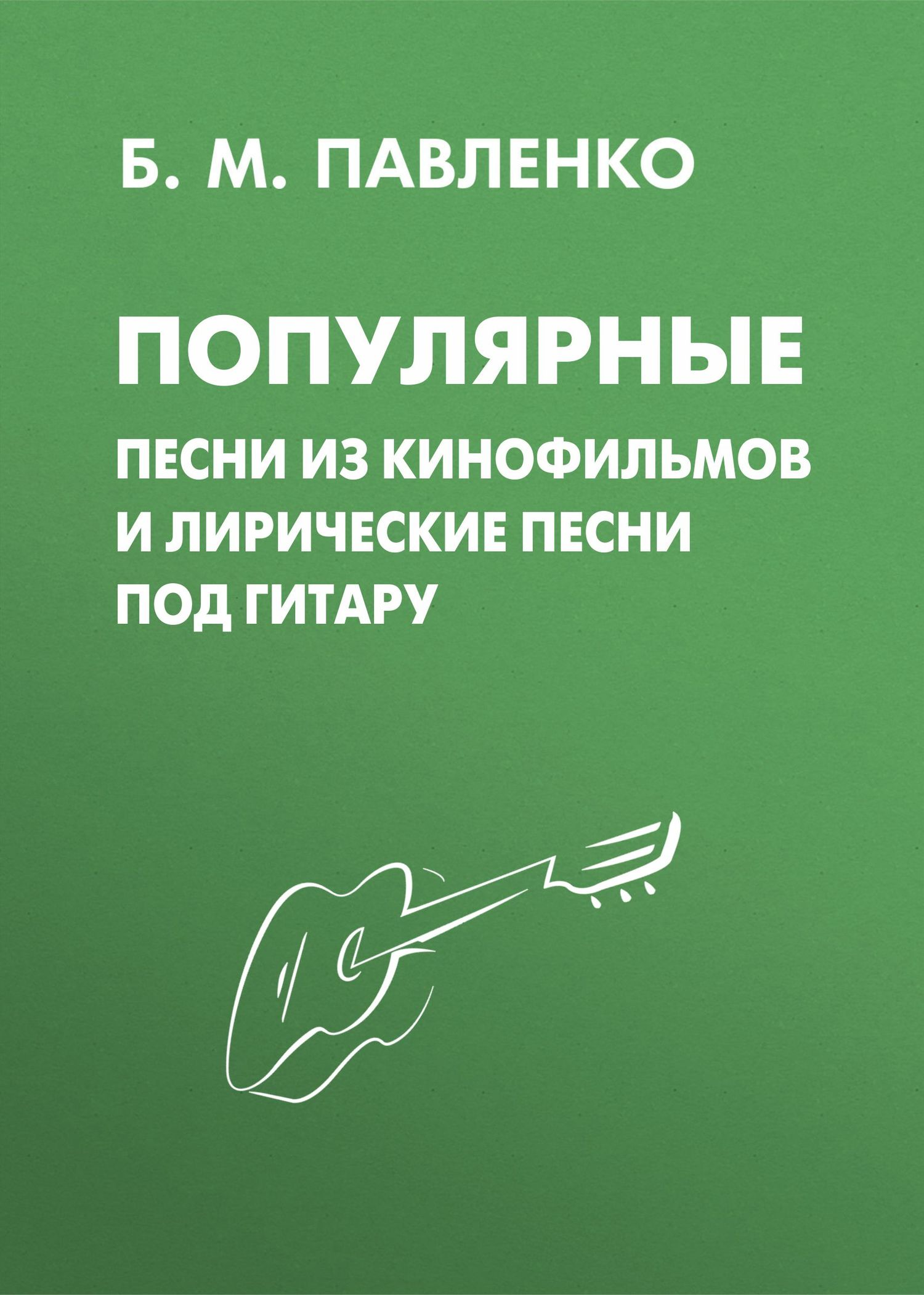 Б. М. Павленко Популярные песни из кинофильмов и лирические песни под гитару б м павленко хиты под гитару выпуск 1