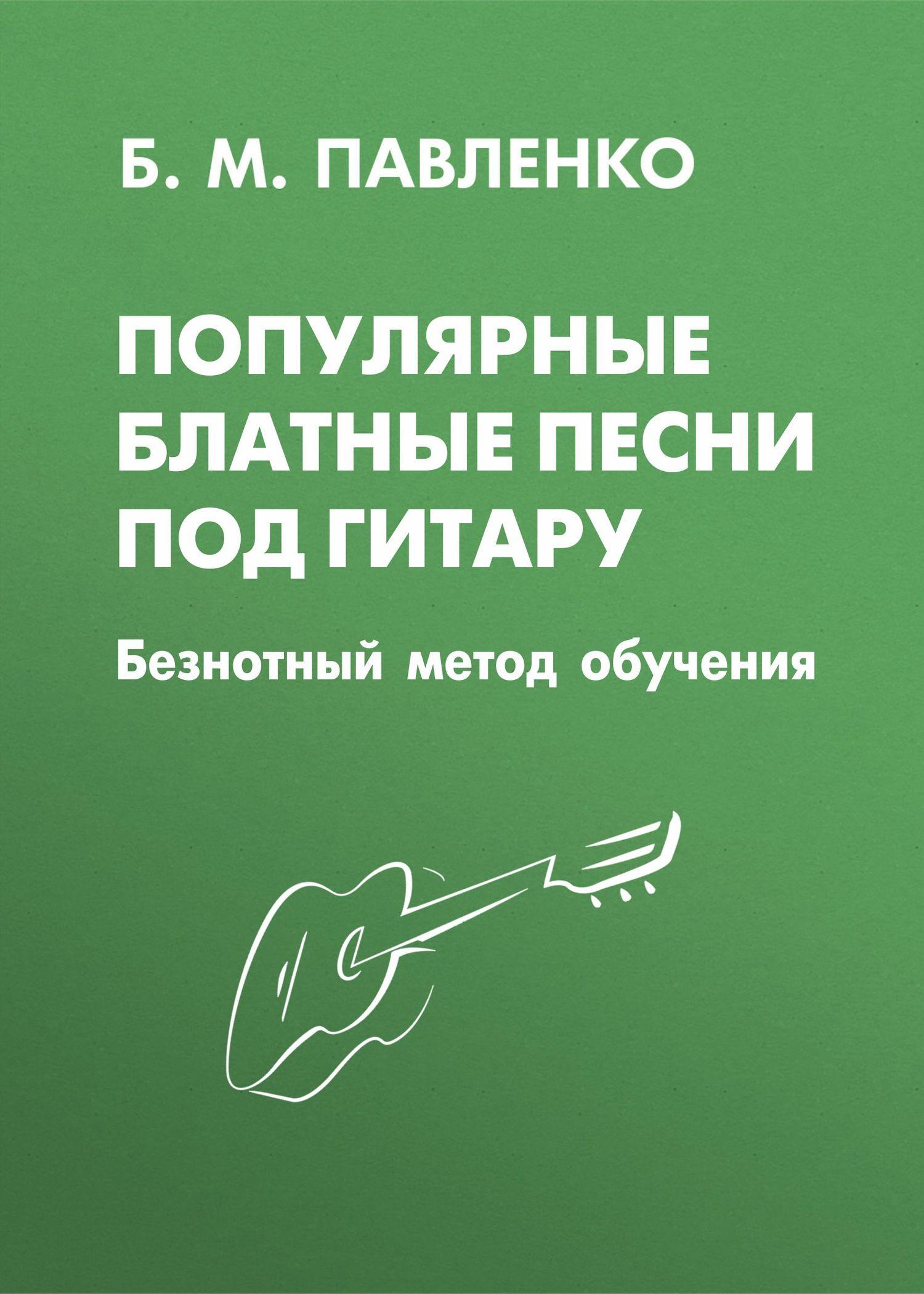 Б. М. Павленко Популярные блатные песни под гитару. Безнотный метод обучения популярные песни из кинофильмов под гитару