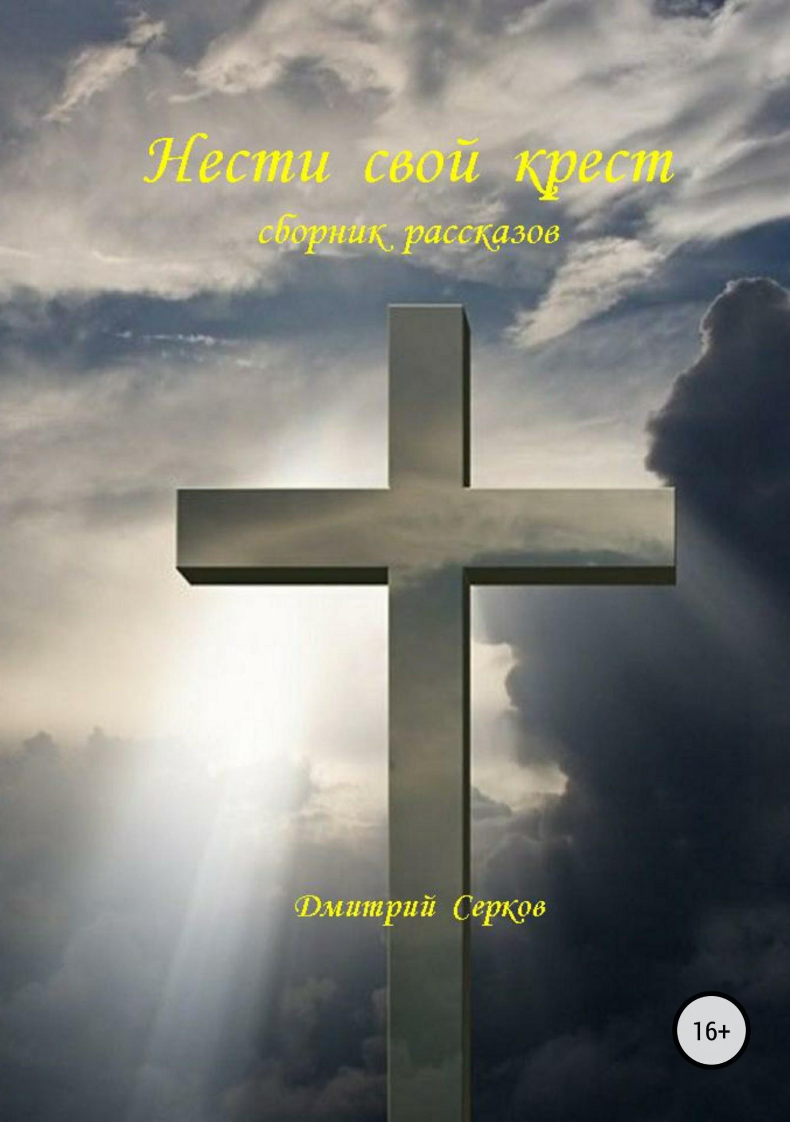Дмитрий Серков Нести свой крест. Сборник рассказов дмитрий бирман странные люди сборник