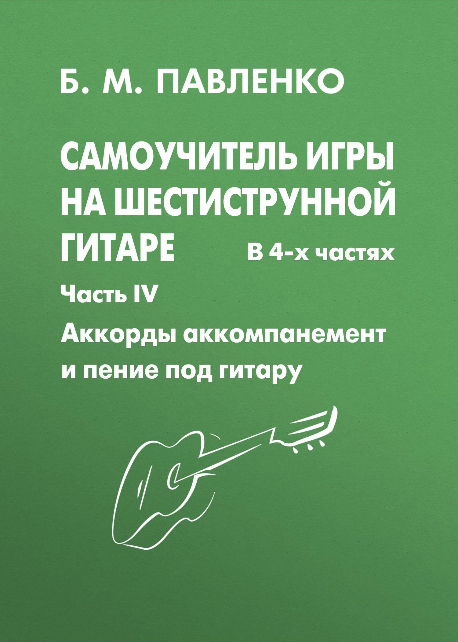 Б. М. Павленко Самоучитель игры на шестиструнной гитаре. Аккорды, аккомпанемент и пение под гитару. IV часть агеев д самоучитель игры на шестиструнной гитаре