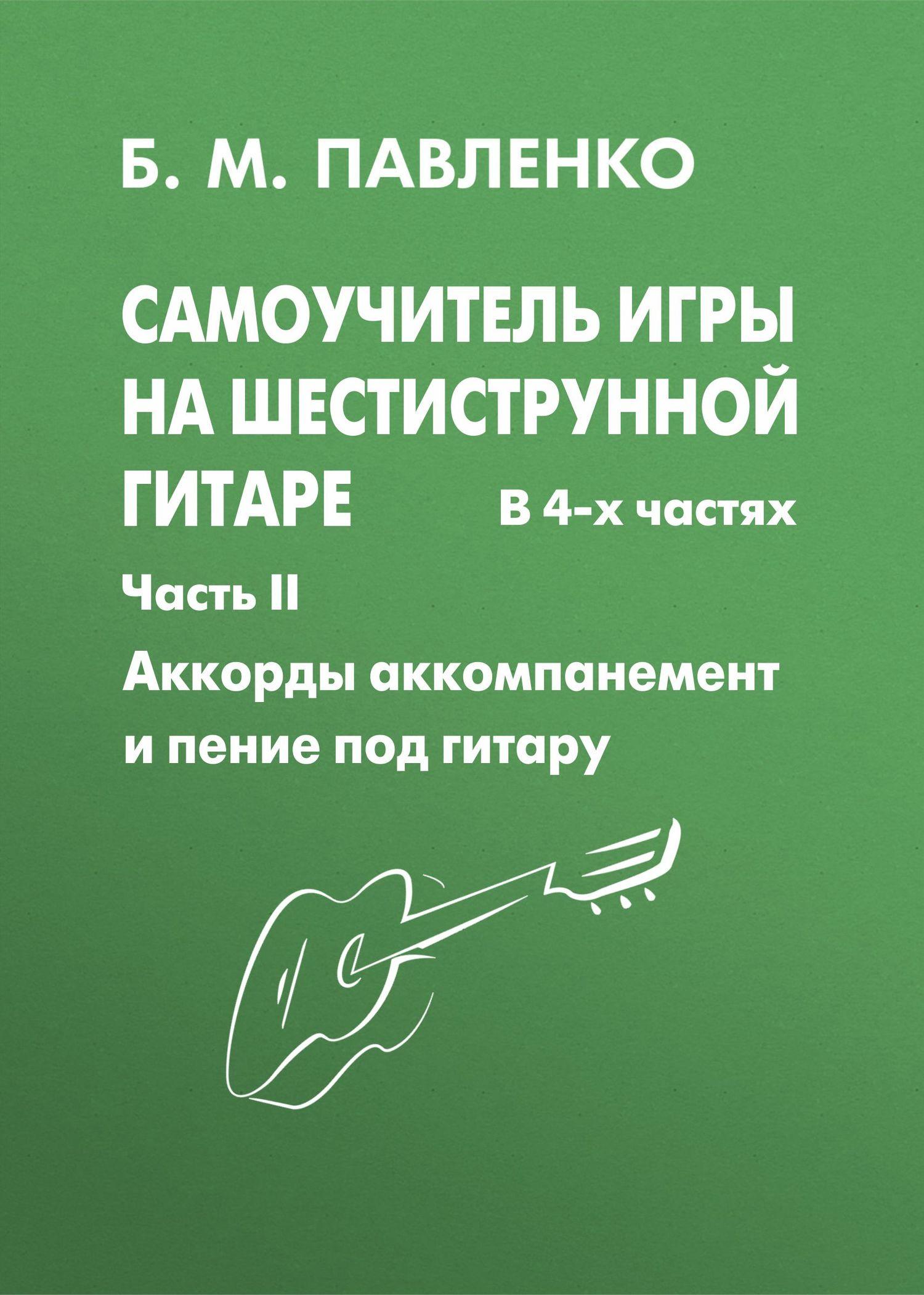 Б. М. Павленко Самоучитель игры на шестиструнной гитаре. Аккорды, аккомпанемент и пение под гитару. II часть ISBN: 978-5-222-13677-5 акустическая гитара виды аккомпанемента и обыгрывание аккордов