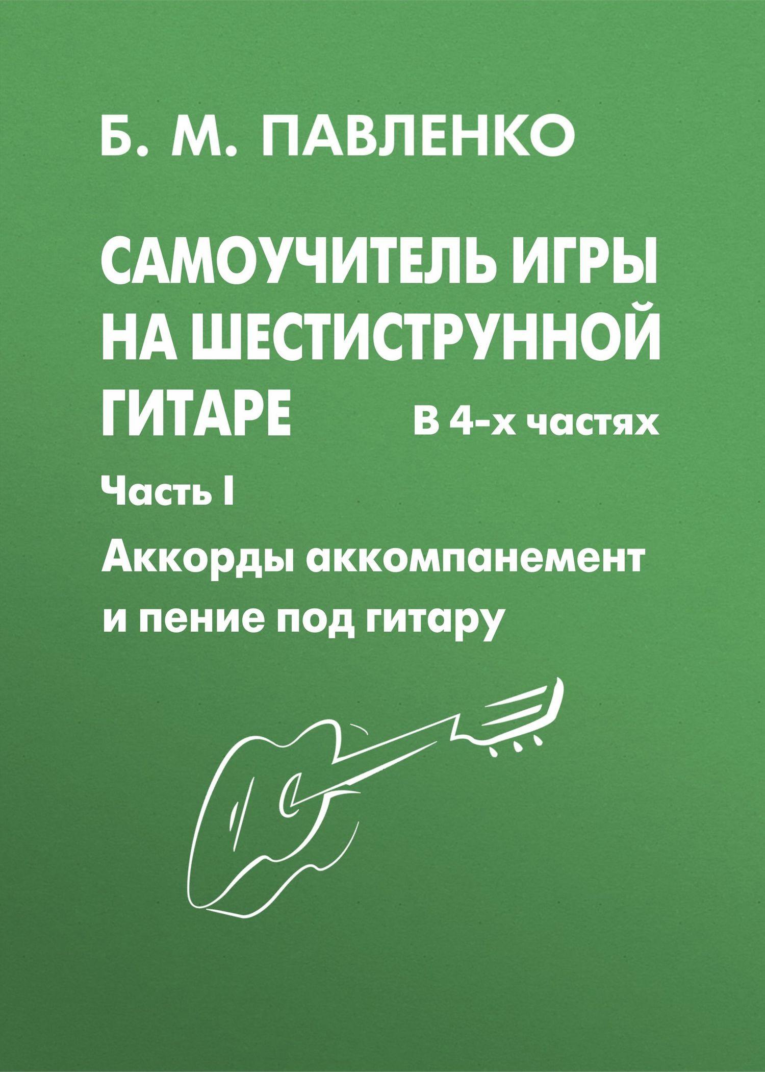 Б. М. Павленко Самоучитель игры на шестиструнной гитаре. Аккорды, аккомпанемент и пение под гитару. I часть ISBN: 5-222-03639-1 акустическая гитара виды аккомпанемента и обыгрывание аккордов