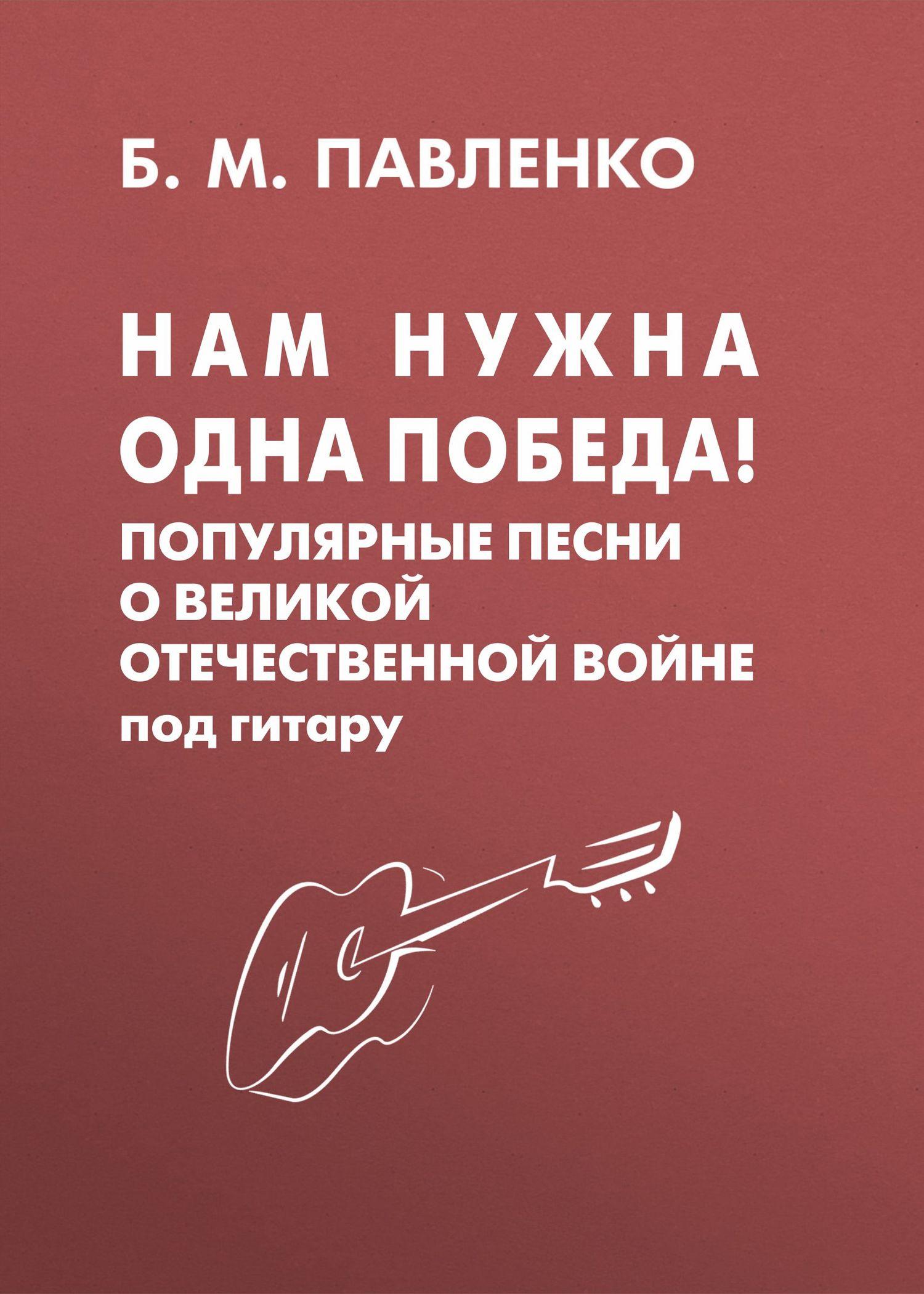 Б. М. Павленко Нам нужна одна Победа! Популярные песни о Великой Отечественной войне под гитару популярные песни из кинофильмов под гитару