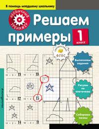 А. А. Аксёнова - Решаем примеры. 1 класс