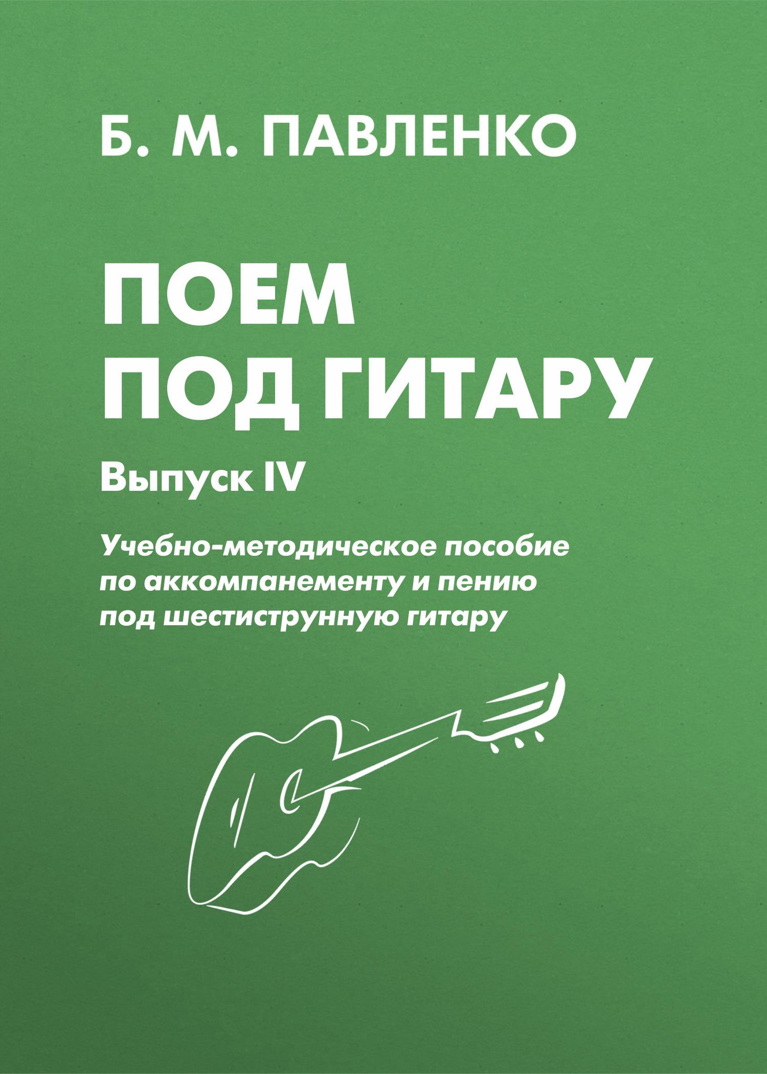 Б. М. Павленко Поем под гитару. Учебно-методическое пособие по аккомпанементу и пению под шестиструнную гитару. Выпуск IV б м павленко хиты под гитару выпуск 1