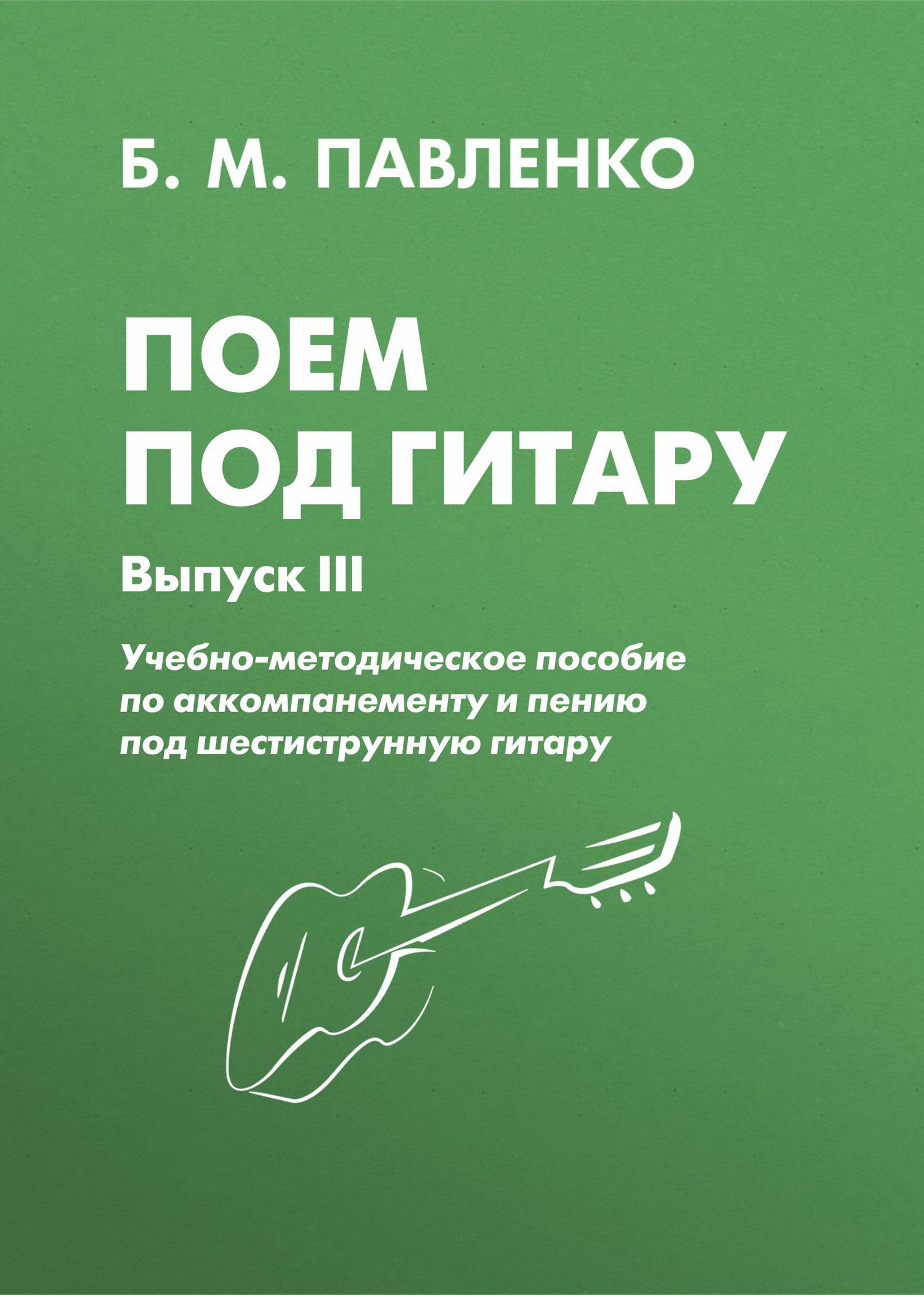 Б. М. Павленко Поем под гитару. Учебно-методическое пособие по аккомпанементу и пению под шестиструнную гитару. Выпуск III б м павленко хиты под гитару выпуск 1