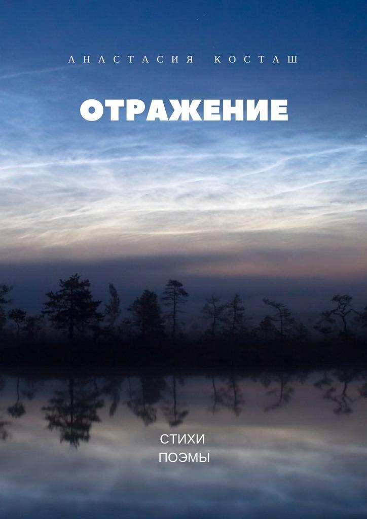 Обложка книги Отражение. Стихи, поэмы, автор Анастасия Косташ