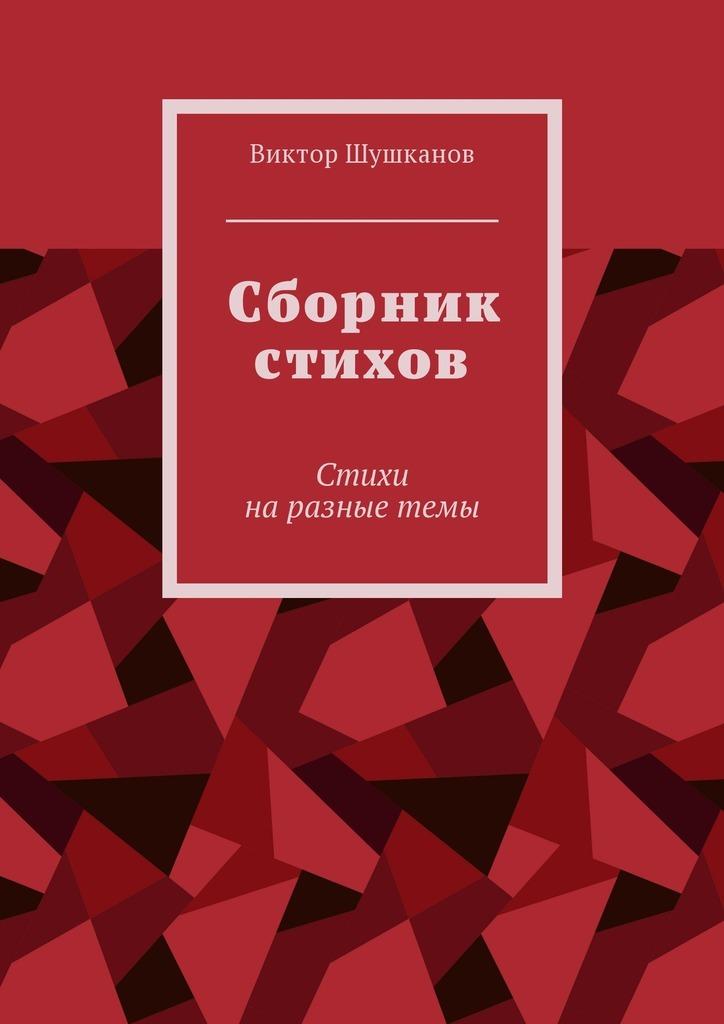 Виктор Шушканов Сборник стихов. Стихи наразные темы