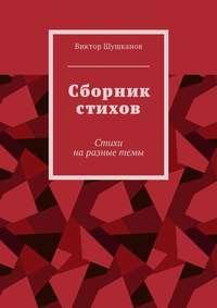 Виктор Шушканов - Сборник стихов. Стихи наразные темы