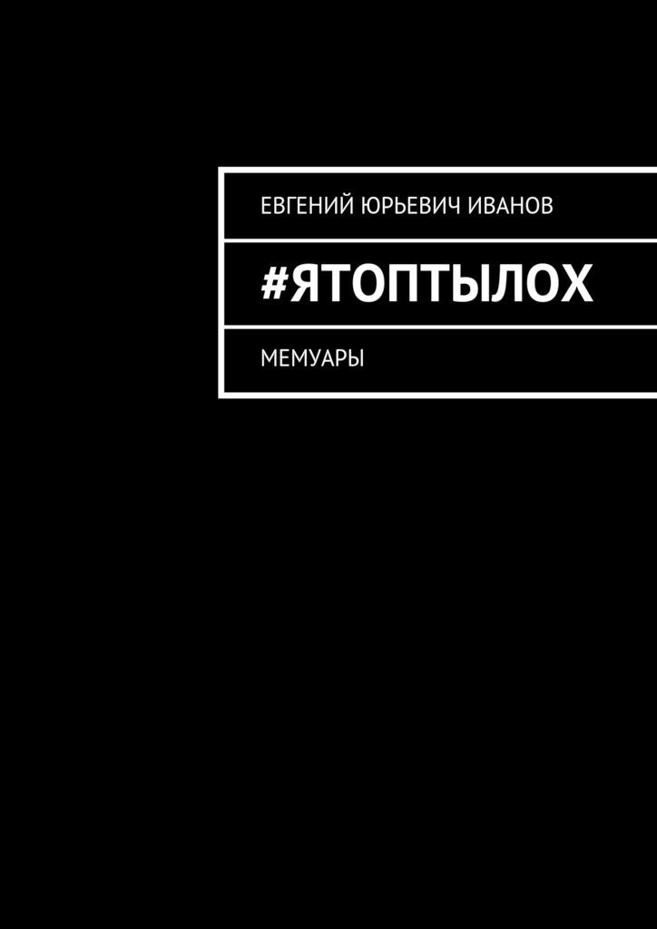 Евгений Иванов - #яТОПтыЛОХ. Мемуары