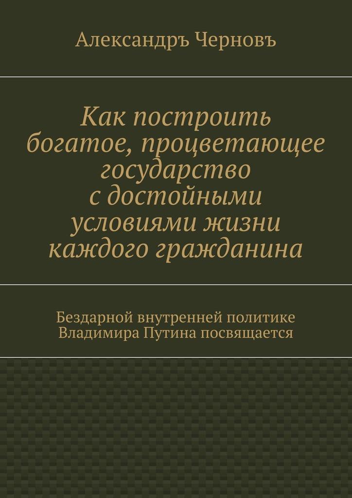 Александръ Черновъ - Как построить богатое, процветающее государство сдостойными условиями жизни каждого гражданина. Бездарной внутренней политике Владимира Путина посвящается