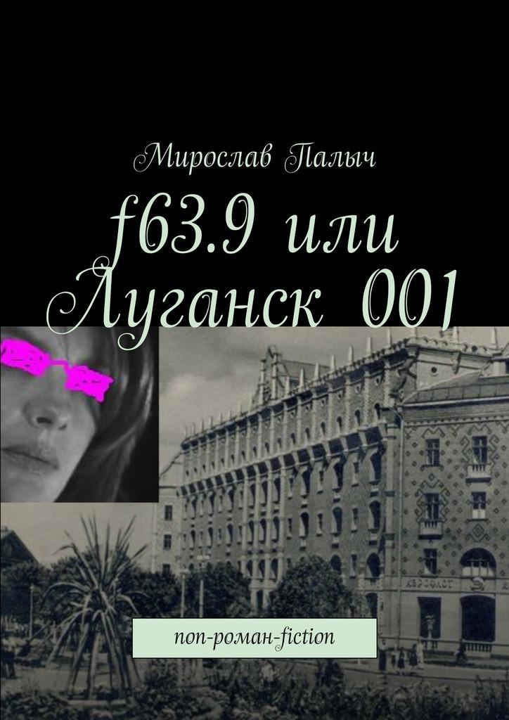 Мирослав Палыч. f63.9или Луганск001. non-роман-fiction
